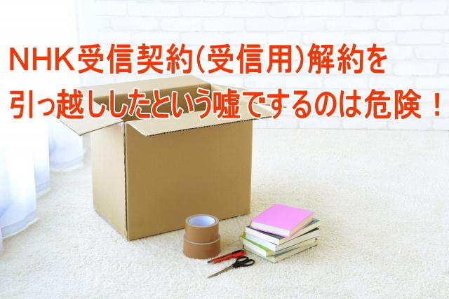 NHK受信料(受信契約)を実家に引っ越したという嘘を申告して解約するのは危険!