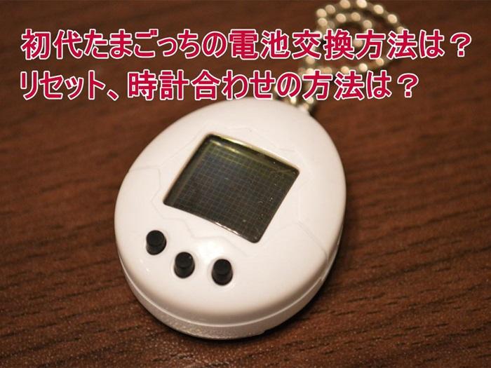 初代たまごっちの電池交換方法は?リセット、時計合わせの方法は?