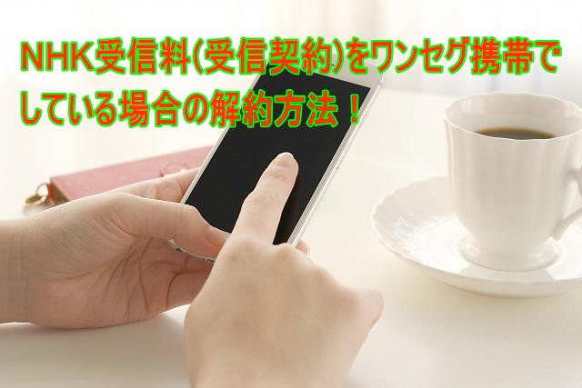 NHK受信料(受信契約)をワンセグ携帯でしている場合の解約方法!