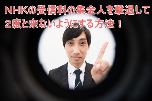 NHKに滞納している受信料を取り立てに来る集金人を撃退して2度と来ないようにする方法