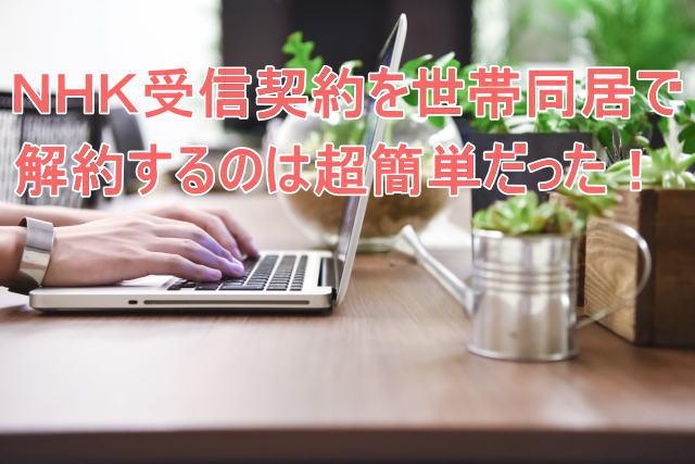 NHK受信契約を引っ越しするときに世帯同居で解約するのは超簡単だった!