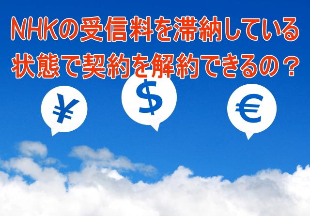 NHKの受信料を滞納している状態で契約を解約できるの?