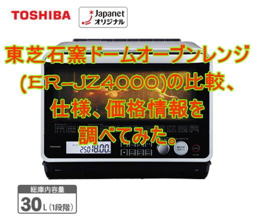ER-JZ4000東芝石窯ドームオーブンレンジの比較、仕様、価格情報を調べてみた