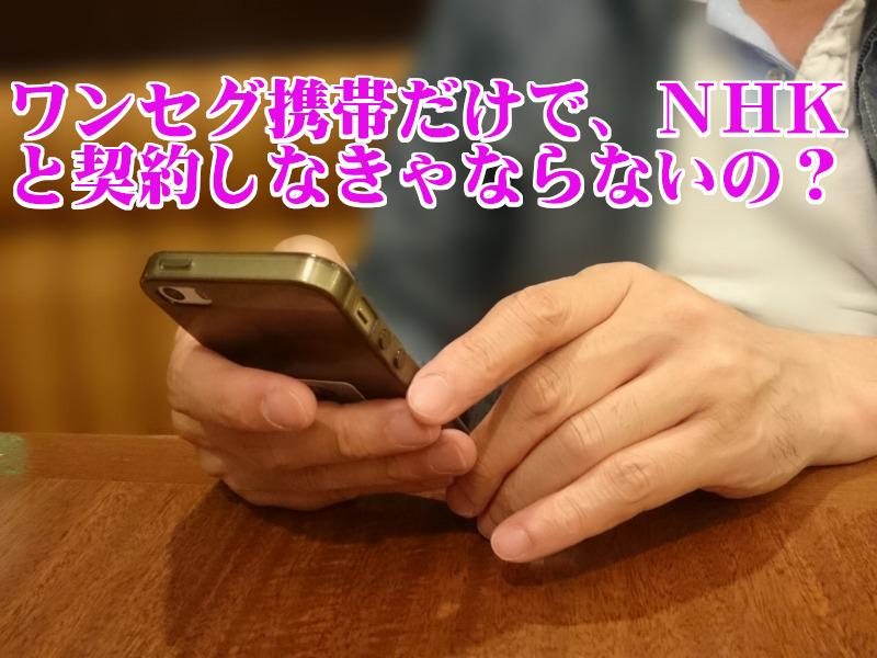 NHKの受信契約はワンセグ携帯所持でも契約義務があるの?契約しないと訴えられる!?