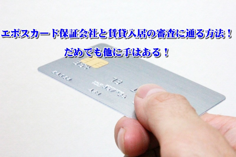 エポスカード保証会社と賃貸入居の審査に通る方法!だめでも他に手はある!